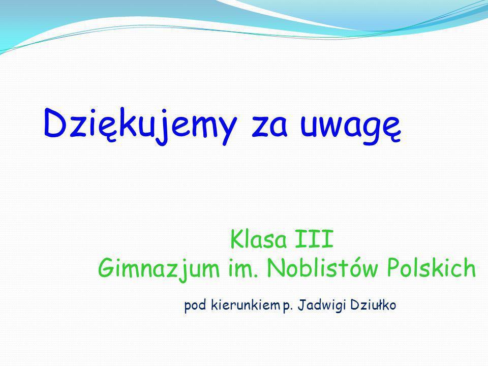 Dziękujemy za uwagę Klasa III Gimnazjum im. Noblistów Polskich pod kierunkiem p. Jadwigi Dziułko