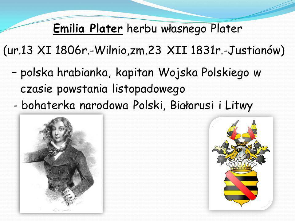Emilia Plater herbu własnego Plater (ur.13 XI 1806r.-Wilnio,zm.23 XII 1831r.-Justianów) – polska hrabianka, kapitan Wojska Polskiego w czasie powstania listopadowego - bohaterka narodowa Polski, Białorusi i Litwy