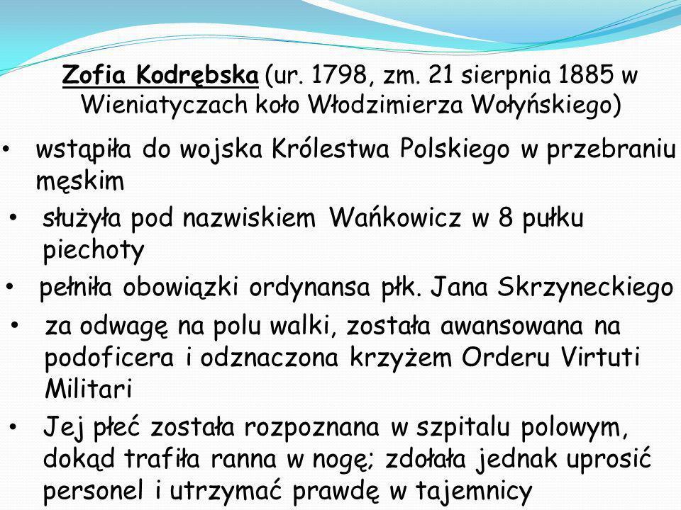 Zofia Kodrębska (ur. 1798, zm. 21 sierpnia 1885 w Wieniatyczach koło Włodzimierza Wołyńskiego) wstąpiła do wojska Królestwa Polskiego w przebraniu męs