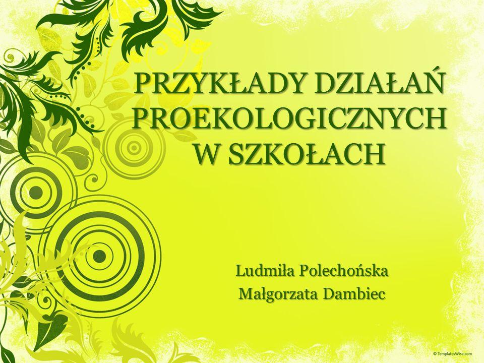 PRZYKŁADY DZIAŁAŃ PROEKOLOGICZNYCH W SZKOŁACH Ludmiła Polechońska Małgorzata Dambiec