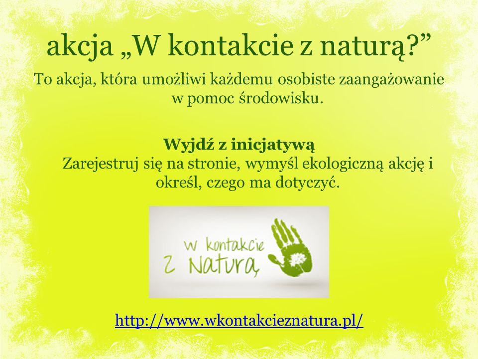 akcja W kontakcie z naturą? To akcja, która umożliwi każdemu osobiste zaangażowanie w pomoc środowisku. Wyjdź z inicjatywą Zarejestruj się na stronie,