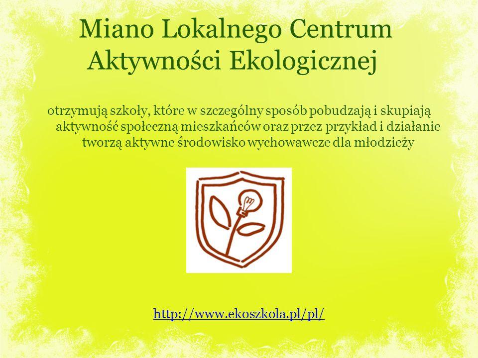 Miano Lokalnego Centrum Aktywności Ekologicznej otrzymują szkoły, które w szczególny sposób pobudzają i skupiają aktywność społeczną mieszkańców oraz