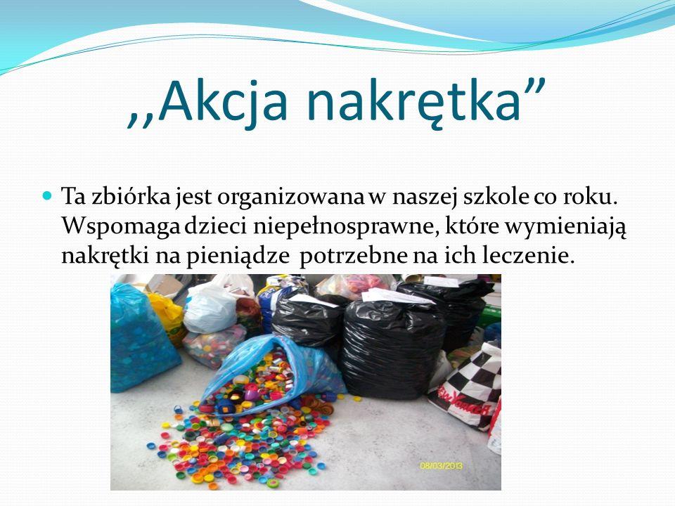 ,,Akcja nakrętka Ta zbiórka jest organizowana w naszej szkole co roku. Wspomaga dzieci niepełnosprawne, które wymieniają nakrętki na pieniądze potrzeb