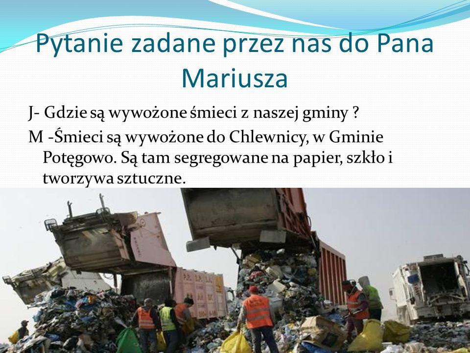 Pytanie zadane przez nas do Pana Mariusza J- Gdzie są wywożone śmieci z naszej gminy ? M -Śmieci są wywożone do Chlewnicy, w Gminie Potęgowo. Są tam s