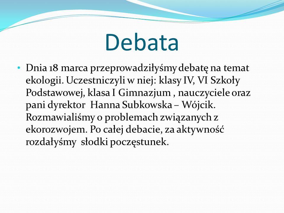 Debata Dnia 18 marca przeprowadziłyśmy debatę na temat ekologii. Uczestniczyli w niej: klasy IV, VI Szkoły Podstawowej, klasa I Gimnazjum, nauczyciele
