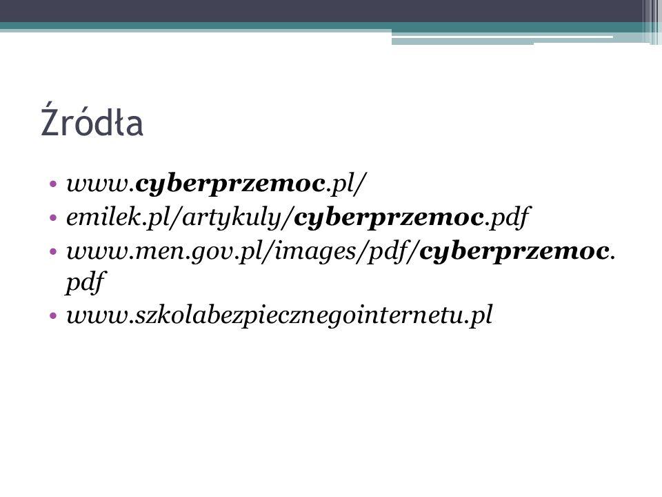 Źródła www.cyberprzemoc.pl/ emilek.pl/artykuly/cyberprzemoc.pdf www.men.gov.pl/images/pdf/cyberprzemoc. pdf www.szkolabezpiecznegointernetu.pl