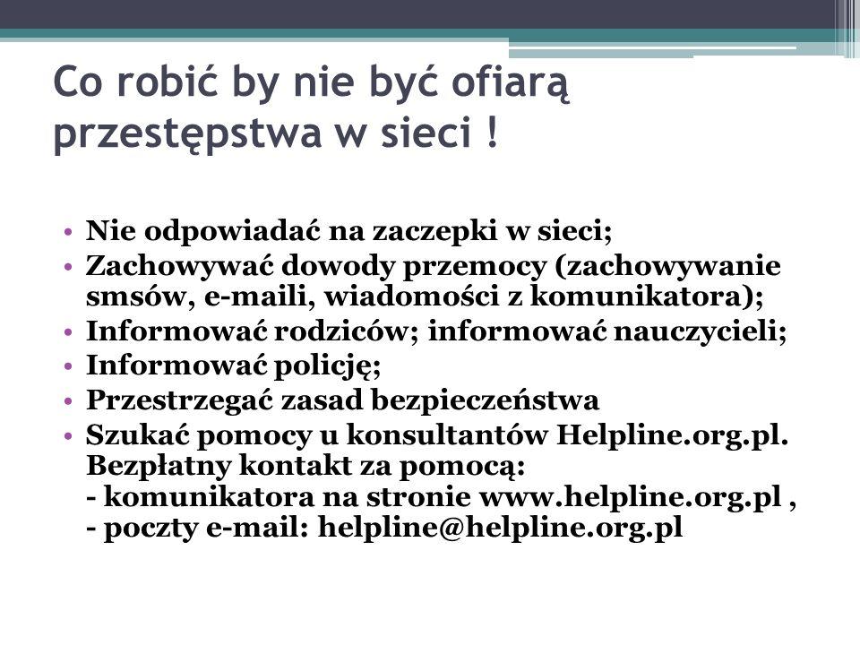 Co robić by nie być ofiarą przestępstwa w sieci ! Nie odpowiadać na zaczepki w sieci; Zachowywać dowody przemocy (zachowywanie smsów, e-maili, wiadomo