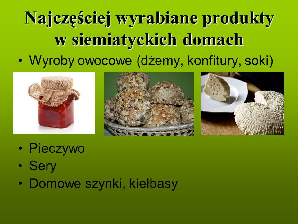 Najczęściej wyrabiane produkty w siemiatyckich domach Wyroby owocowe (dżemy, konfitury, soki) Pieczywo Sery Domowe szynki, kiełbasy