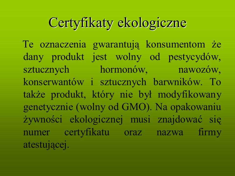Certyfikaty ekologiczne Te oznaczenia gwarantują konsumentom że dany produkt jest wolny od pestycydów, sztucznych hormonów, nawozów, konserwantów i sz