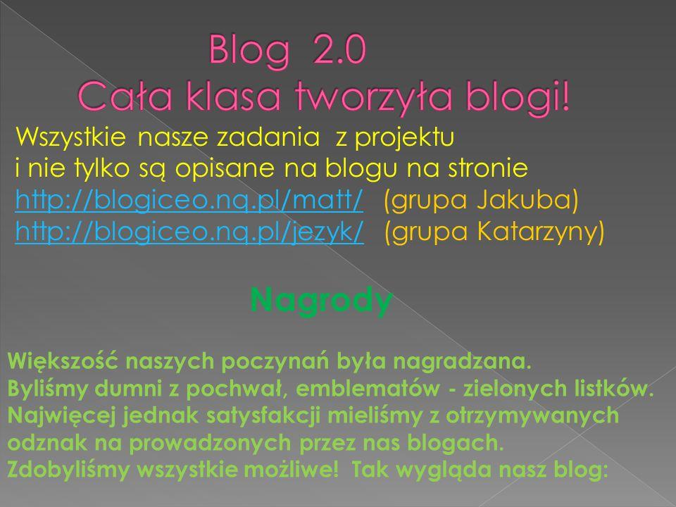 Wszystkie nasze zadania z projektu i nie tylko są opisane na blogu na stronie http://blogiceo.nq.pl/matt/http://blogiceo.nq.pl/matt/ (grupa Jakuba) http://blogiceo.nq.pl/jezyk/ (grupa Katarzyny) http://blogiceo.nq.pl/jezyk/ Nagrody Większość naszych poczynań była nagradzana.