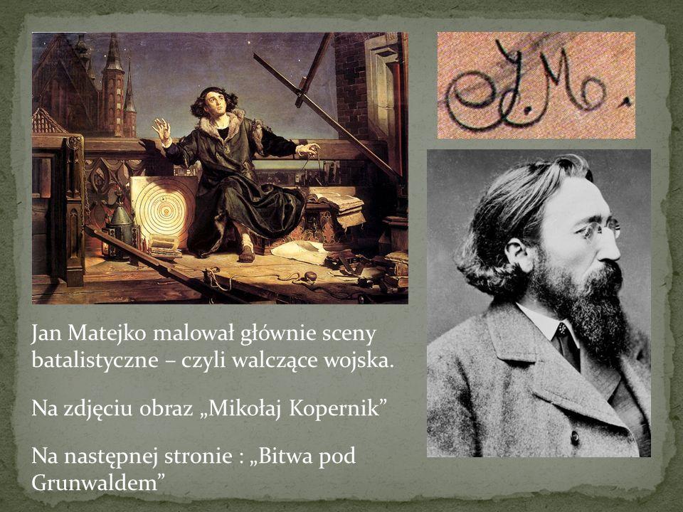Jan Matejko malował głównie sceny batalistyczne – czyli walczące wojska. Na zdjęciu obraz Mikołaj Kopernik Na następnej stronie : Bitwa pod Grunwaldem