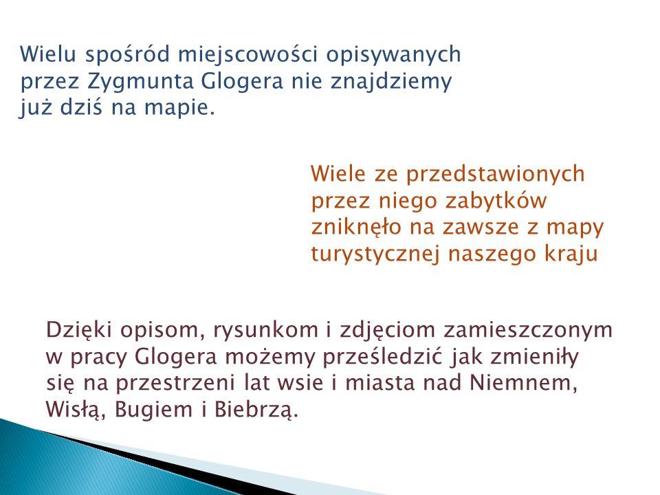 Wielu spośród miejscowości opisywanych przez Zygmunta Glogera nie znajdziemy już dziś na mapie.