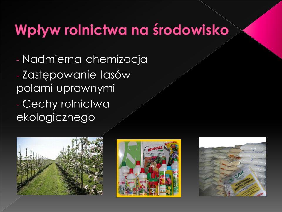- Nadmierna chemizacja - Zastępowanie lasów polami uprawnymi - Cechy rolnictwa ekologicznego