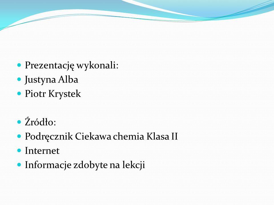 Prezentację wykonali: Justyna Alba Piotr Krystek Źródło: Podręcznik Ciekawa chemia Klasa II Internet Informacje zdobyte na lekcji