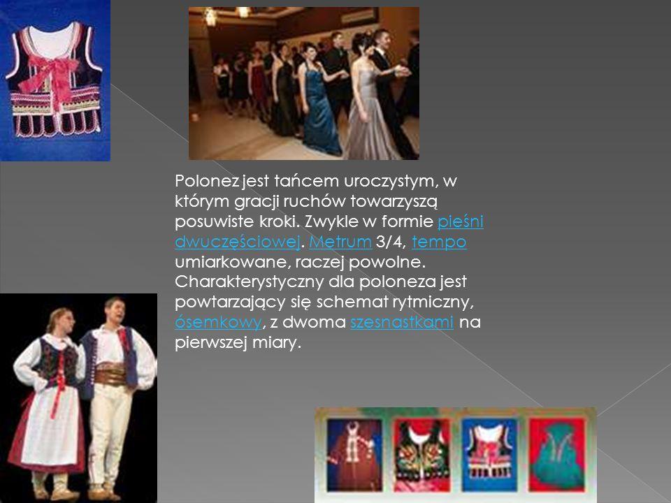 Polonez jest tańcem uroczystym, w którym gracji ruchów towarzyszą posuwiste kroki. Zwykle w formie pieśni dwuczęściowej. Metrum 3/4, tempo umiarkowane