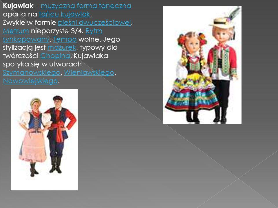 Kujawiak – muzyczna forma taneczna oparta na tańcu kujawiak.muzyczna forma tanecznatańcukujawiak Zwykle w formie pieśni dwuczęściowej. Metrum nieparzy