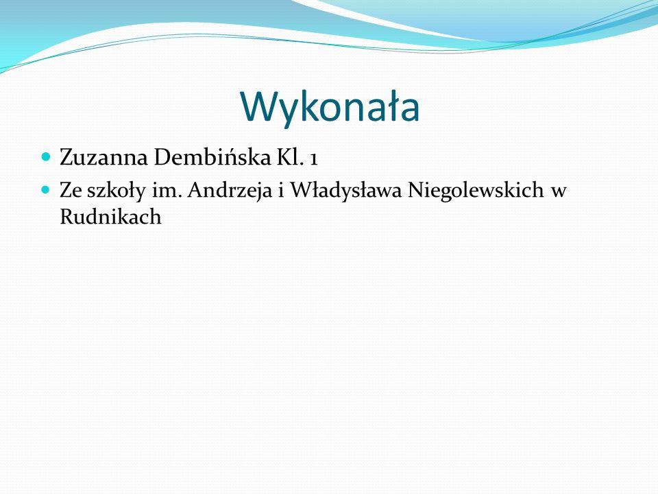 Wykonała Zuzanna Dembińska Kl. 1 Ze szkoły im. Andrzeja i Władysława Niegolewskich w Rudnikach
