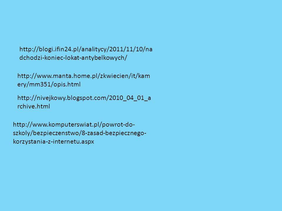 http://blogi.ifin24.pl/analitycy/2011/11/10/na dchodzi-koniec-lokat-antybelkowych/ http://www.manta.home.pl/zkwiecien/it/kam ery/mm351/opis.html http://nivejkowy.blogspot.com/2010_04_01_a rchive.html http://www.komputerswiat.pl/powrot-do- szkoly/bezpieczenstwo/8-zasad-bezpiecznego- korzystania-z-internetu.aspx