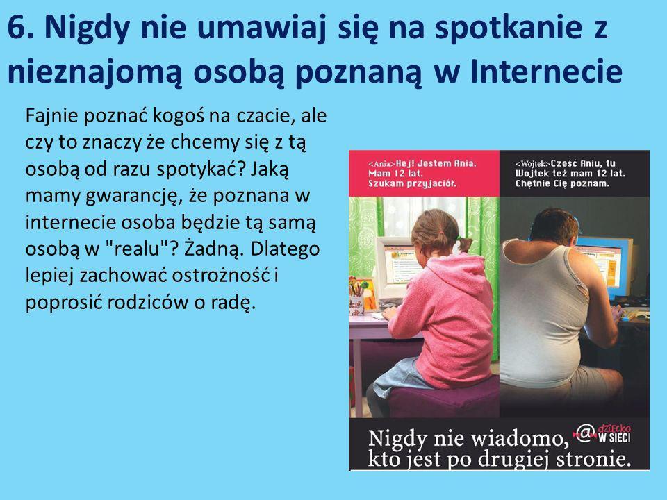 6. Nigdy nie umawiaj się na spotkanie z nieznajomą osobą poznaną w Internecie Fajnie poznać kogoś na czacie, ale czy to znaczy że chcemy się z tą osob