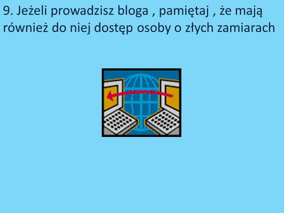 9. Jeżeli prowadzisz bloga, pamiętaj, że mają również do niej dostęp osoby o złych zamiarach