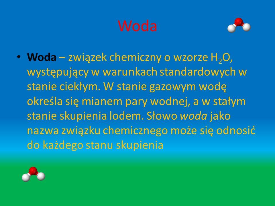 Woda Woda – związek chemiczny o wzorze H 2 O, występujący w warunkach standardowych w stanie ciekłym.