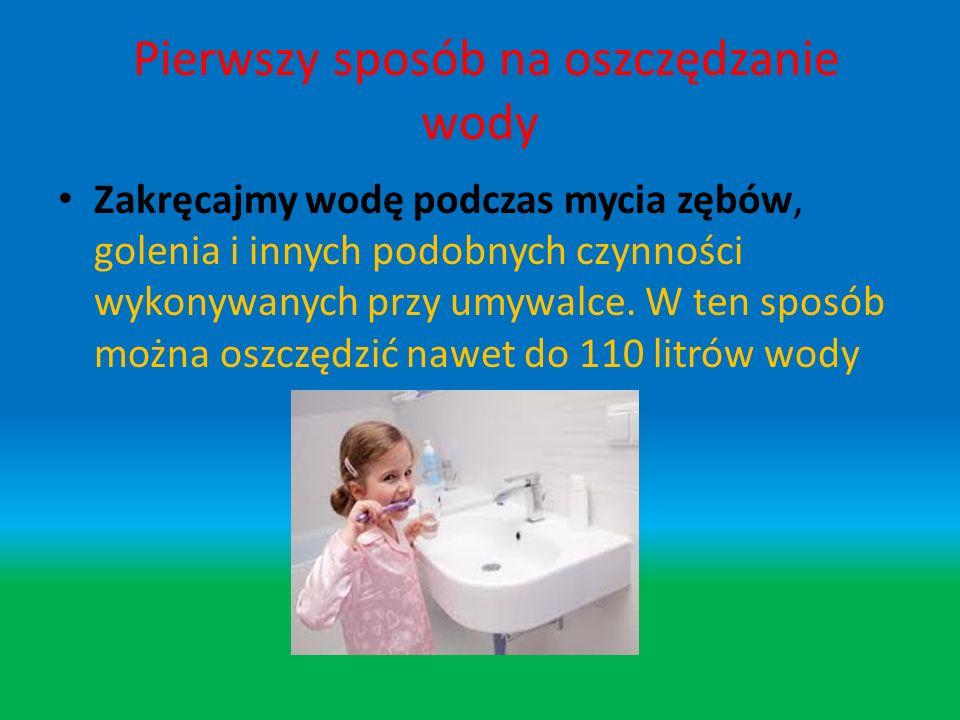 Pierwszy sposób na oszczędzanie wody Zakręcajmy wodę podczas mycia zębów, golenia i innych podobnych czynności wykonywanych przy umywalce.