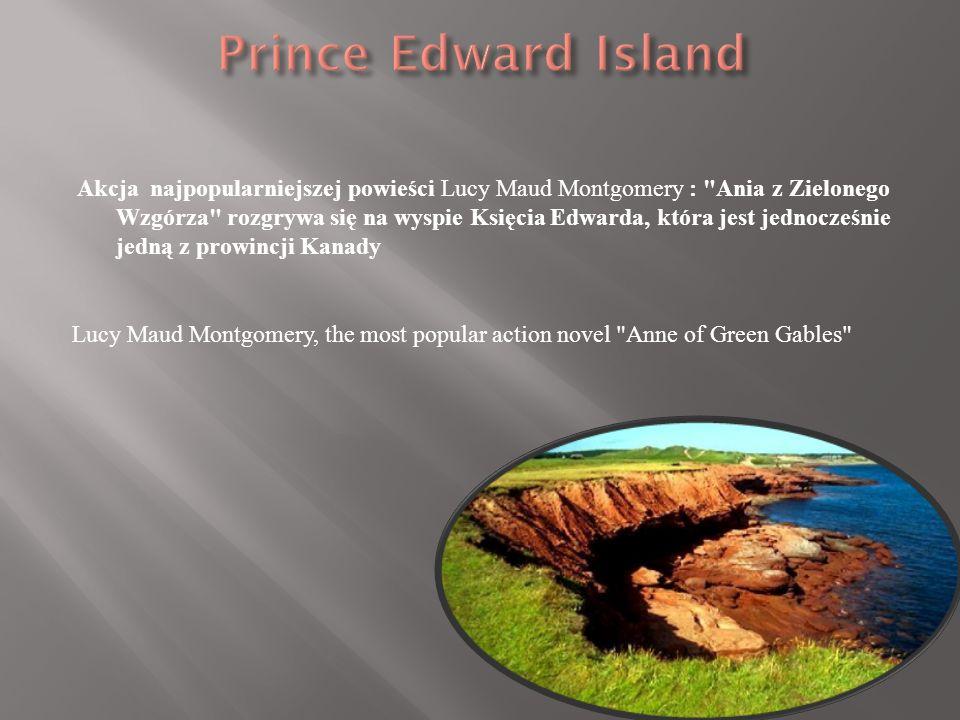 Akcja najpopularniejszej powieści Lucy Maud Montgomery : Ania z Zielonego Wzgórza rozgrywa się na wyspie Księcia Edwarda, która jest jednocześnie jedną z prowincji Kanady Lucy Maud Montgomery, the most popular action novel Anne of Green Gables