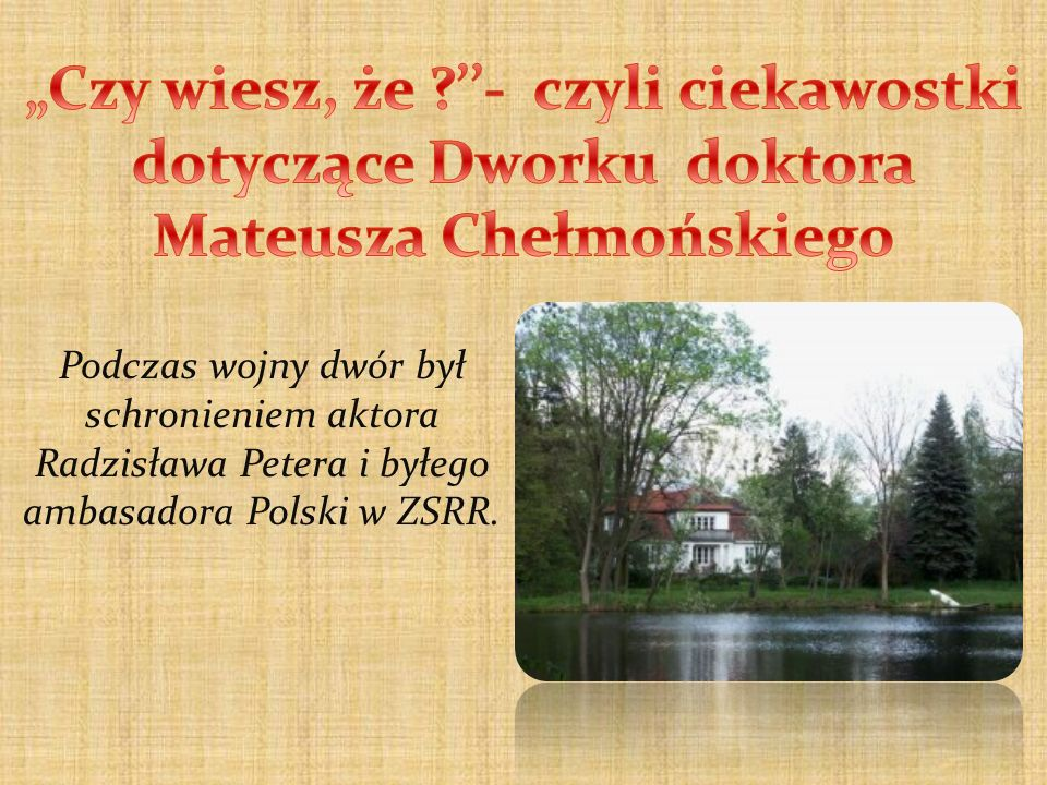 Podczas wojny dwór był schronieniem aktora Radzisława Petera i byłego ambasadora Polski w ZSRR.