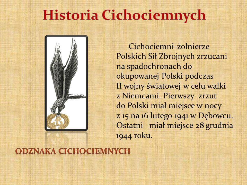 Cichociemni-żołnierze Polskich Sił Zbrojnych zrzucani na spadochronach do okupowanej Polski podczas II wojny światowej w celu walki z Niemcami. Pierws