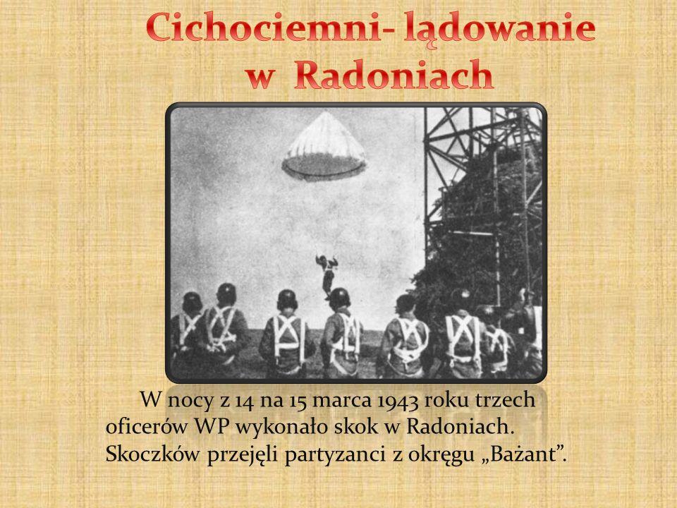 W nocy z 14 na 15 marca 1943 roku trzech oficerów WP wykonało skok w Radoniach. Skoczków przejęli partyzanci z okręgu Bażant.