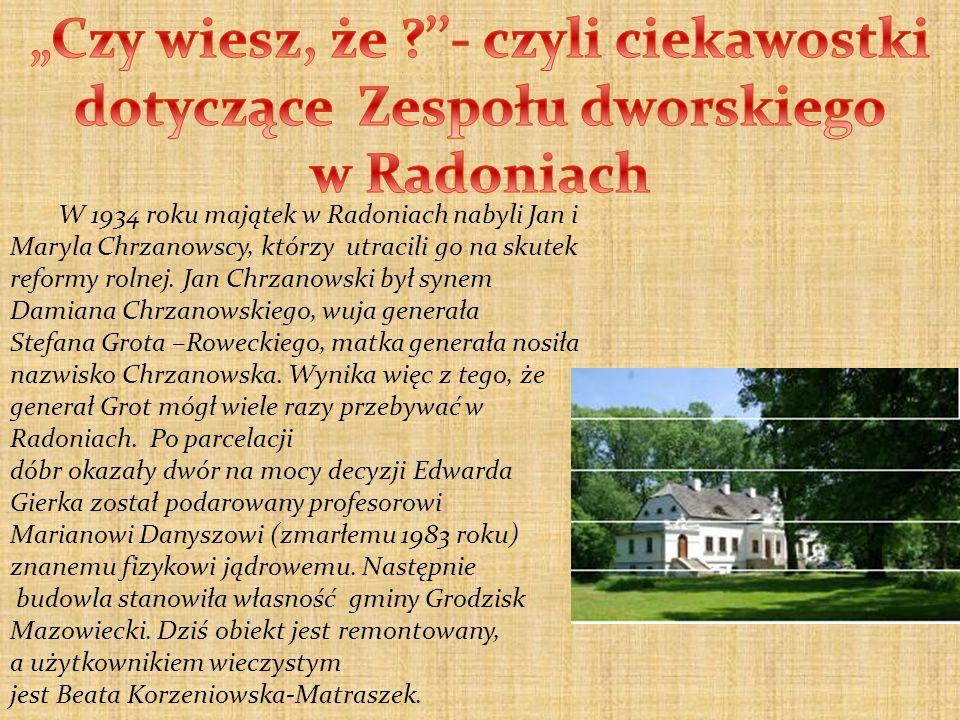 W 1934 roku majątek w Radoniach nabyli Jan i Maryla Chrzanowscy, którzy utracili go na skutek reformy rolnej. Jan Chrzanowski był synem Damiana Chrzan