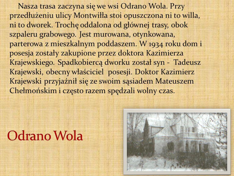 Nasza trasa zaczyna się we wsi Odrano Wola. Przy przedłużeniu ulicy Montwiłła stoi opuszczona ni to willa, ni to dworek. Trochę oddalona od głównej tr