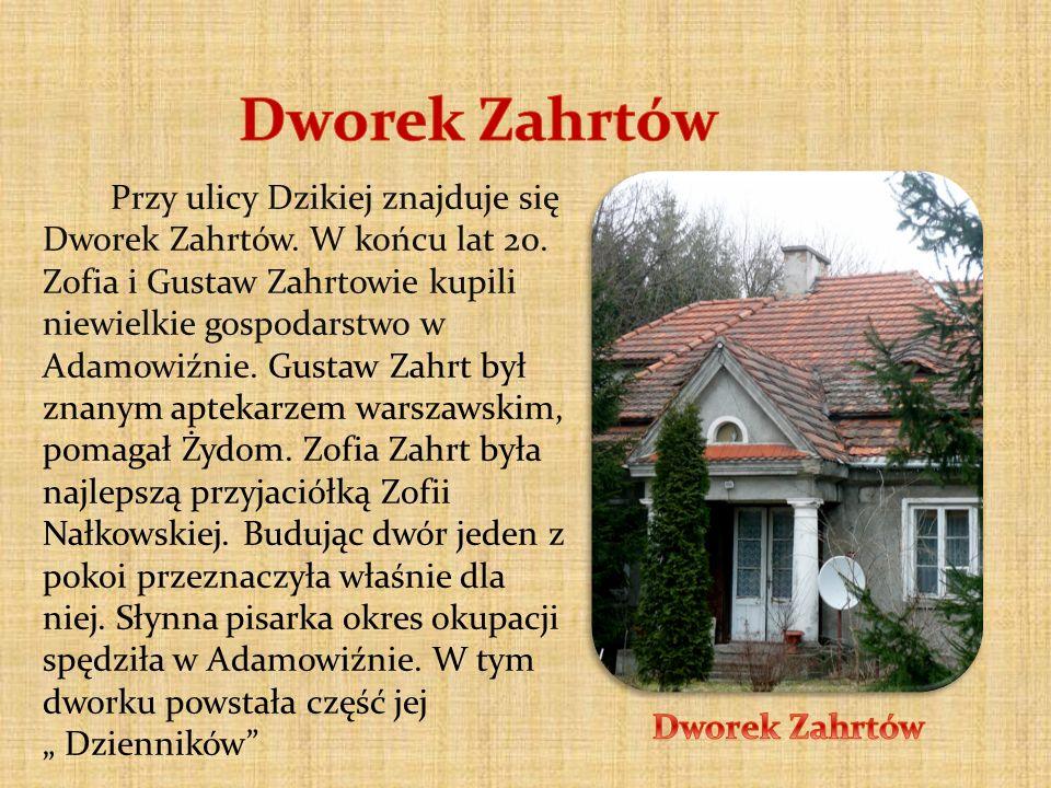 Przy ulicy Dzikiej znajduje się Dworek Zahrtów. W końcu lat 20. Zofia i Gustaw Zahrtowie kupili niewielkie gospodarstwo w Adamowiźnie. Gustaw Zahrt by