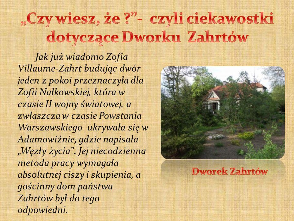 Jak już wiadomo Zofia Villaume-Zahrt budując dwór jeden z pokoi przeznaczyła dla Zofii Nałkowskiej, która w czasie II wojny światowej, a zwłaszcza w c