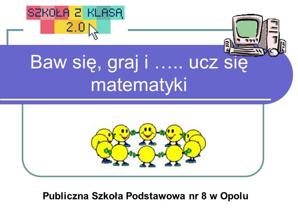 Baw się, graj i ….. ucz się matematyki Publiczna Szkoła Podstawowa nr 8 w Opolu