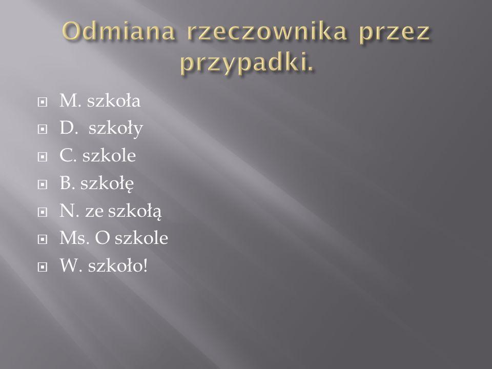 M. szkoła D. szkoły C. szkole B. szkołę N. ze szkołą Ms. O szkole W. szkoło!
