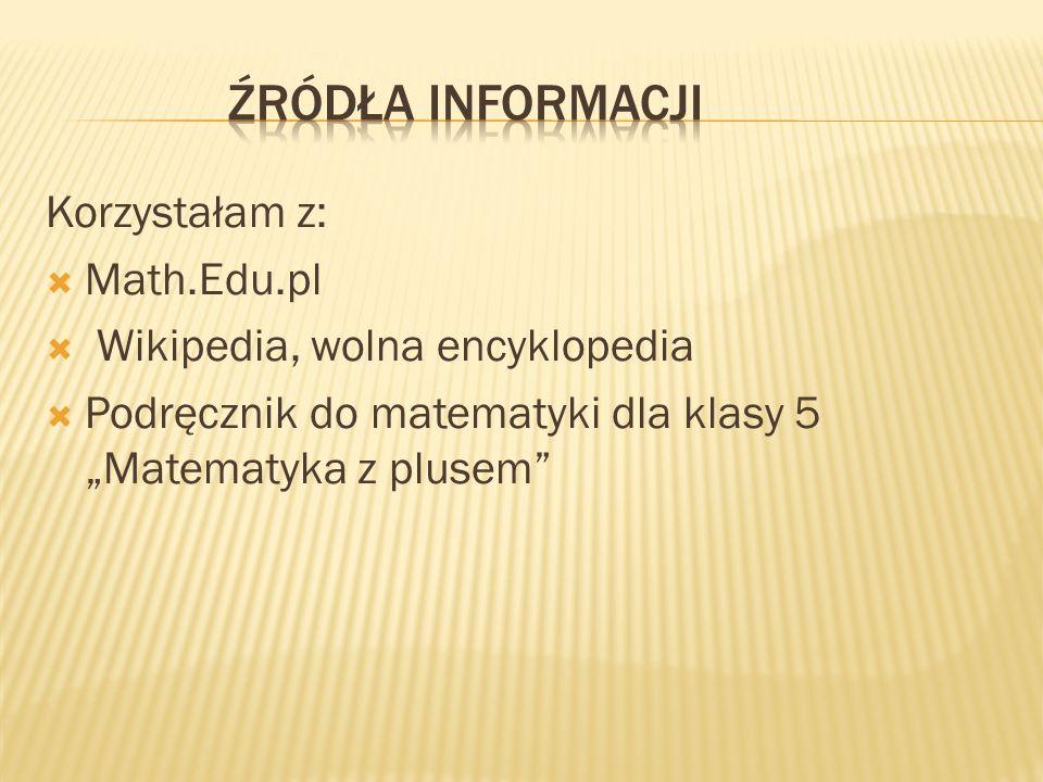 Korzystałam z: Math.Edu.pl Wikipedia, wolna encyklopedia Podręcznik do matematyki dla klasy 5 Matematyka z plusem