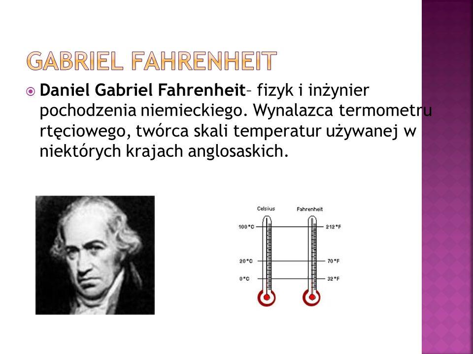 Daniel Gabriel Fahrenheit– fizyk i inżynier pochodzenia niemieckiego. Wynalazca termometru rtęciowego, twórca skali temperatur używanej w niektórych k