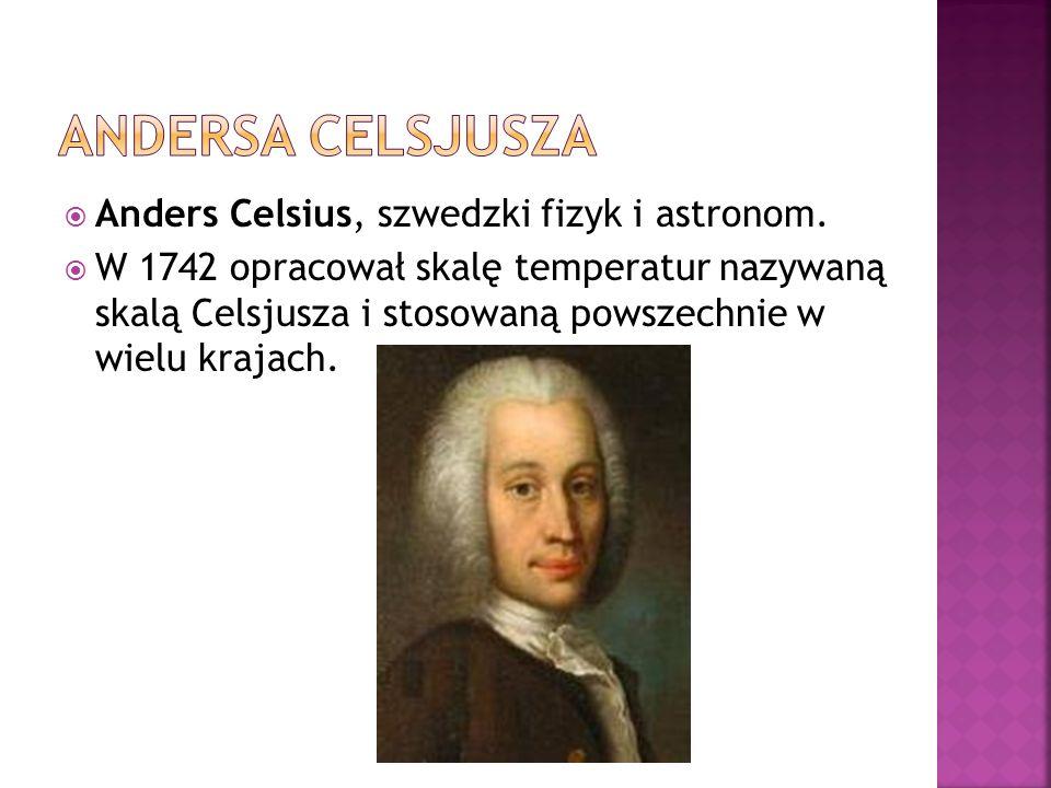 Anders Celsius, szwedzki fizyk i astronom. W 1742 opracował skalę temperatur nazywaną skalą Celsjusza i stosowaną powszechnie w wielu krajach.