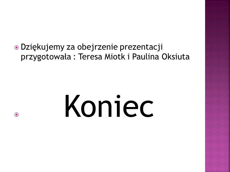 Dziękujemy za obejrzenie prezentacji przygotowała : Teresa Miotk i Paulina Oksiuta Koniec