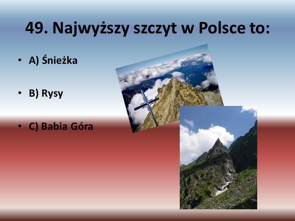 49. Najwyższy szczyt w Polsce to: A) Śnieżka B) Rysy C) Babia Góra