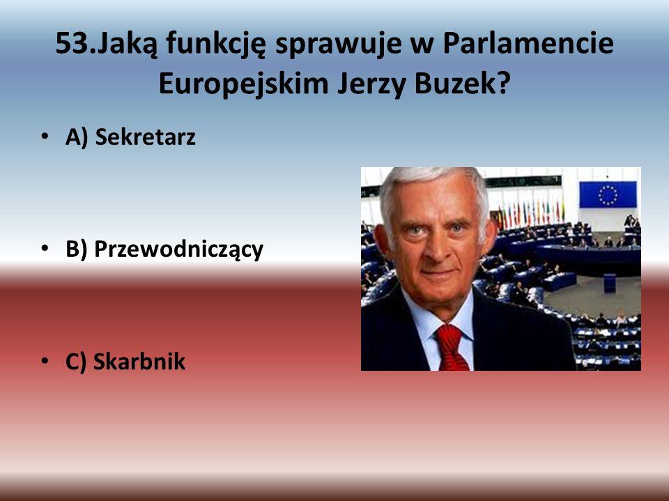 53.Jaką funkcję sprawuje w Parlamencie Europejskim Jerzy Buzek? A) Sekretarz B) Przewodniczący C) Skarbnik