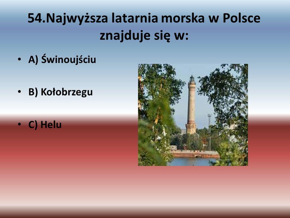 54.Najwyższa latarnia morska w Polsce znajduje się w: A) Świnoujściu B) Kołobrzegu C) Helu