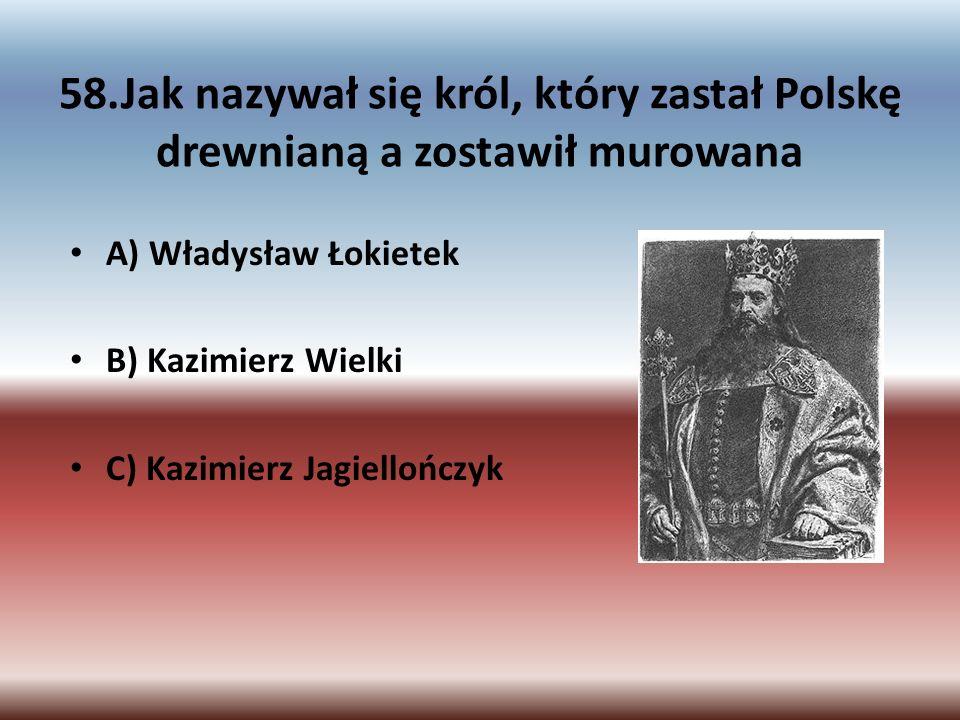 58.Jak nazywał się król, który zastał Polskę drewnianą a zostawił murowana A) Władysław Łokietek B) Kazimierz Wielki C) Kazimierz Jagiellończyk