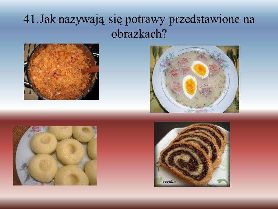 41.Jak nazywają się potrawy przedstawione na obrazkach?