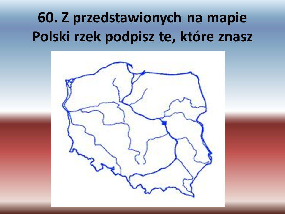 60. Z przedstawionych na mapie Polski rzek podpisz te, które znasz