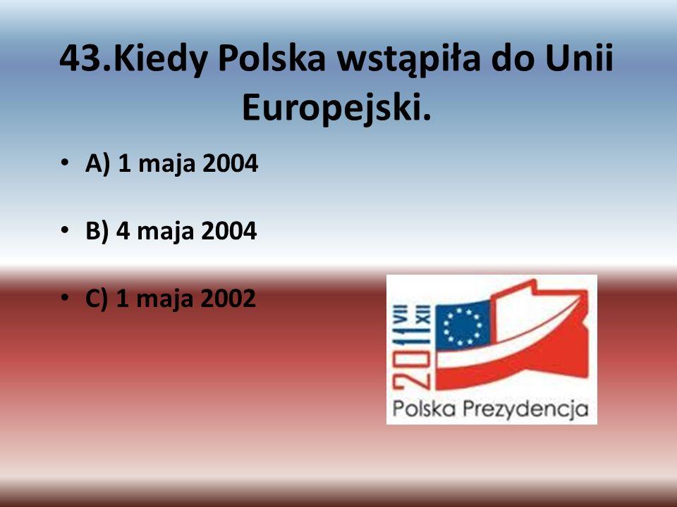 43.Kiedy Polska wstąpiła do Unii Europejski. A) 1 maja 2004 B) 4 maja 2004 C) 1 maja 2002