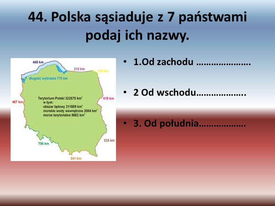 44. Polska sąsiaduje z 7 państwami podaj ich nazwy. 1.Od zachodu …………………. 2 Od wschodu……………….. 3. Od południa……………….
