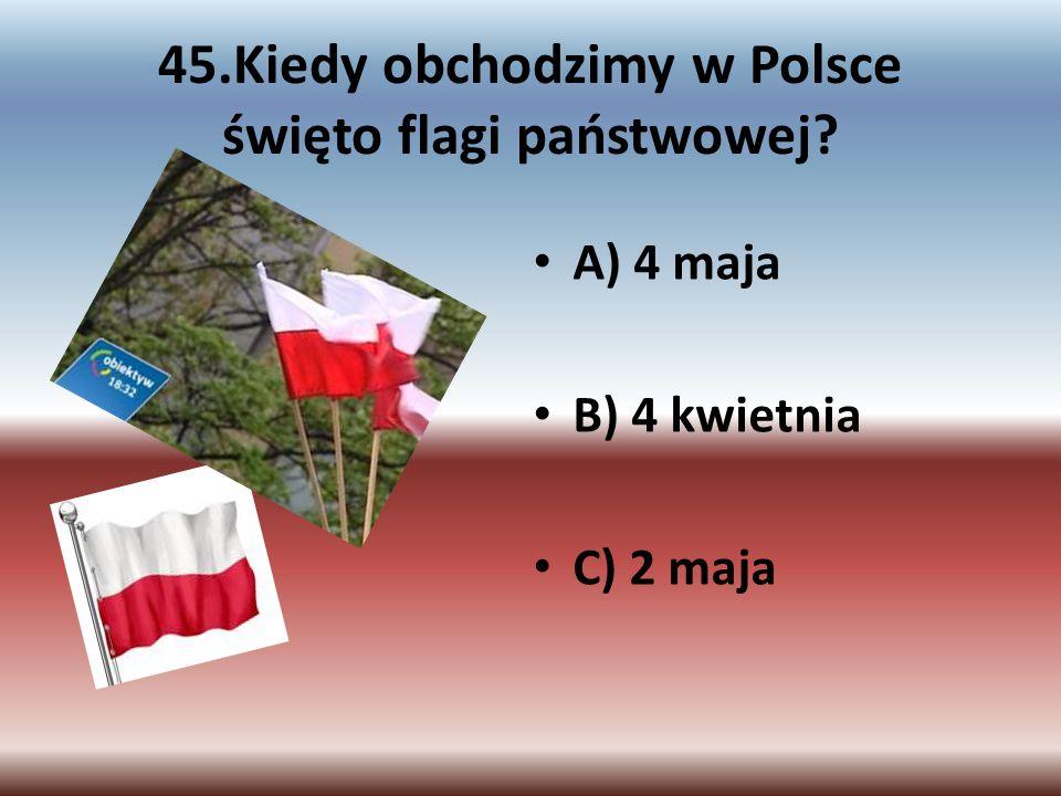 45.Kiedy obchodzimy w Polsce święto flagi państwowej? A) 4 maja B) 4 kwietnia C) 2 maja