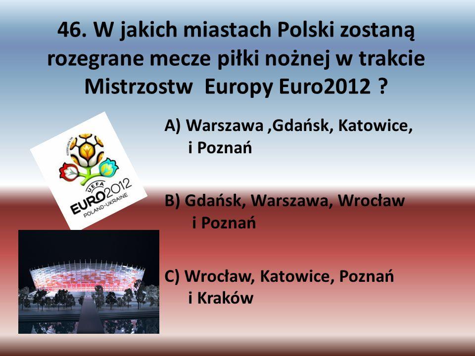46. W jakich miastach Polski zostaną rozegrane mecze piłki nożnej w trakcie Mistrzostw Europy Euro2012 ? A) Warszawa,Gdańsk, Katowice, i Poznań B) Gda